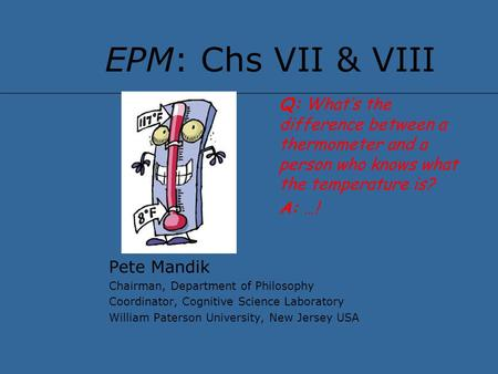 EPM: Chs VII & VIII Pete Mandik Chairman, Department of Philosophy Coordinator, Cognitive Science Laboratory William Paterson University, New Jersey USA.