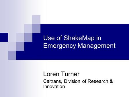 Use of ShakeMap in Emergency Management Loren Turner Caltrans, Division of Research & Innovation.