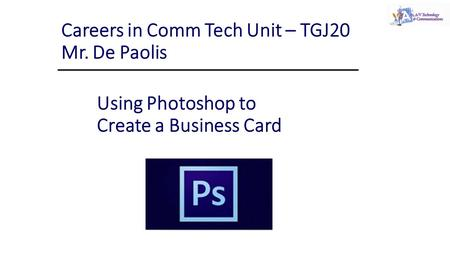 Using Photoshop to Create a Business Card Careers in Comm Tech Unit – TGJ20 Mr. De Paolis.
