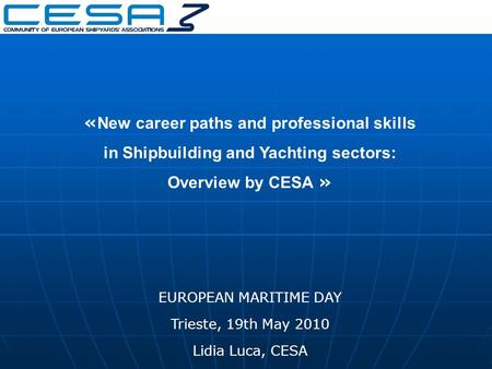 « New career paths and professional skills in Shipbuilding and Yachting sectors: Overview by CESA » EUROPEAN MARITIME DAY Trieste, 19th May 2010 Lidia.