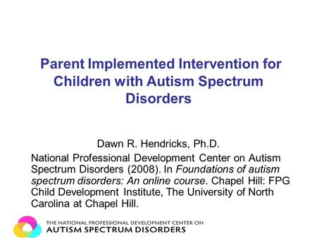 Parent Implemented Intervention for Children with Autism Spectrum Disorders Dawn R. Hendricks, Ph.D. National Professional Development Center on Autism.