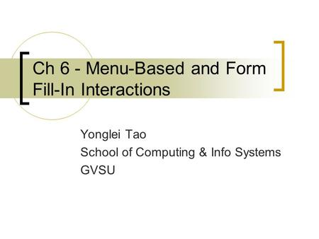 Ch 6 - Menu-Based and Form Fill-In Interactions Yonglei Tao School of Computing & Info Systems GVSU.