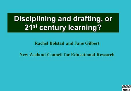 Disciplining and drafting, or 21 st <strong>century</strong> learning? Rachel Bolstad and Jane Gilbert New Zealand Council for Educational Research.