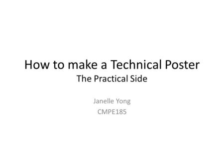 How to make a Technical Poster The Practical Side Janelle Yong CMPE185.