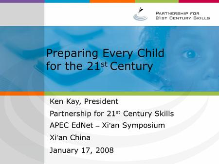 Preparing Every Child for the 21 st Century Ken Kay, President Partnership for 21 st Century Skills APEC EdNet – Xi ' an Symposium Xi ' an China January.