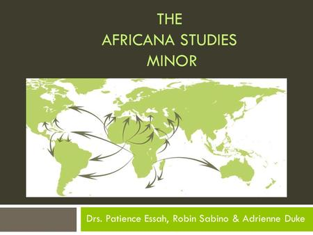 THE AFRICANA STUDIES MINOR Drs. Patience Essah, Robin Sabino & Adrienne Duke.