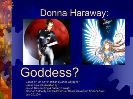 Cyborg or Goddess? Donna Haraway: Edited by: Dr. Kay Picart and Donna Gallagher Based on a presentation by: Jay M. Gipson-King & Katheryn Wright Gender,