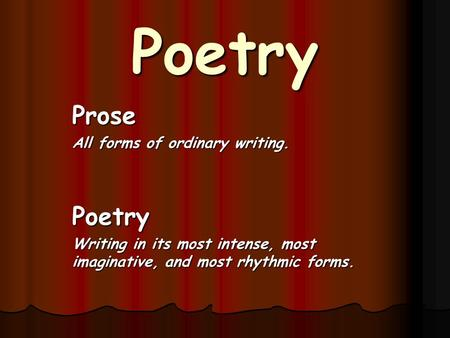 Poetry Prose All forms of ordinary writing. Poetry Writing in its most intense, most imaginative, and most rhythmic forms.
