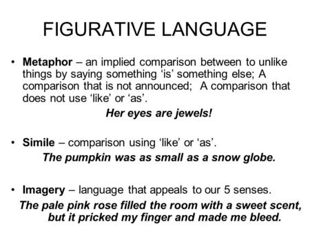 FIGURATIVE LANGUAGE Metaphor – an implied comparison between to unlike things by saying something 'is' something else; A comparison that is not announced;