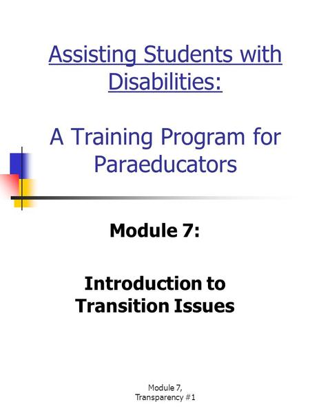 Module 7, Transparency #1 Assisting Students with Disabilities: A Training Program for Paraeducators Module 7: Introduction to Transition Issues.