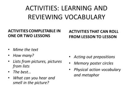 ACTIVITIES: LEARNING AND REVIEWING VOCABULARY ACTIVITIES COMPLETABLE IN ONE OR TWO LESSONS Mime the text How many? Lists from pictures, pictures from lists.