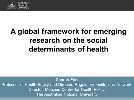 A global framework for emerging research on the social determinants of health Sharon Friel Professor of Health Equity and Director, Regulatory Institutions.