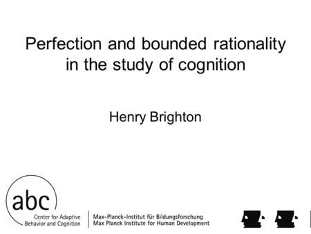 Perfection and bounded rationality in the study of cognition Henry Brighton.