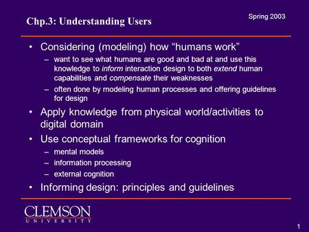 "Spring 2003 1 Chp.3: Understanding Users Considering (modeling) how ""humans work"" –want to see what humans are good and bad at and use this knowledge to."