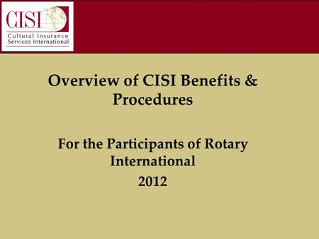 Overview of CISI Benefits & Procedures For the Participants of Rotary International 2012.