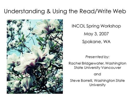 Understanding & Using the Read/Write Web INCOL Spring Workshop May 3, 2007 Spokane, WA Presented by: Rachel Bridgewater, Washington State University Vancouver.