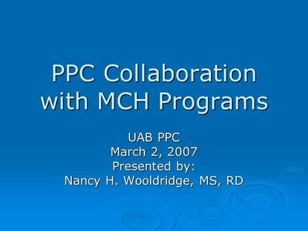 PPC Collaboration with MCH Programs UAB PPC March 2, 2007 Presented by: Nancy H. Wooldridge, MS, RD.