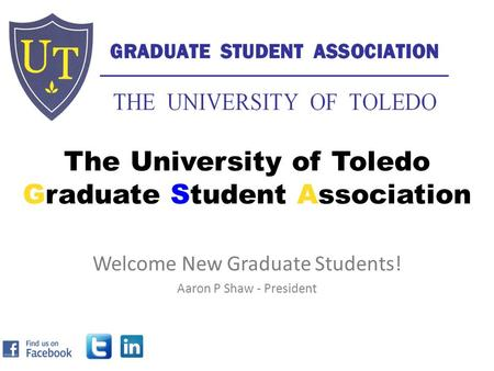 The University of Toledo Graduate Student Association Welcome New Graduate Students! Aaron P Shaw - President.