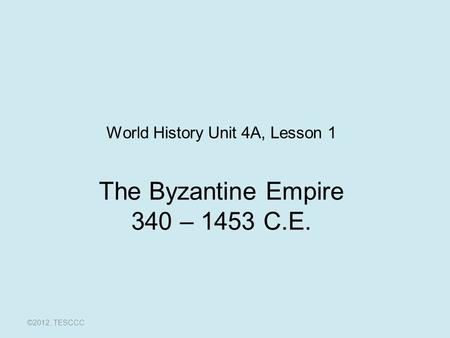 The Byzantine Empire 340 – 1453 C.E. ©2012, TESCCC World History Unit 4A, Lesson 1.