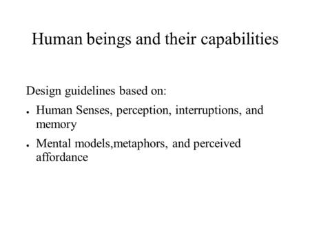 Human beings and their capabilities Design guidelines based on: ● Human Senses, perception, interruptions, and memory ● Mental models,metaphors, and perceived.