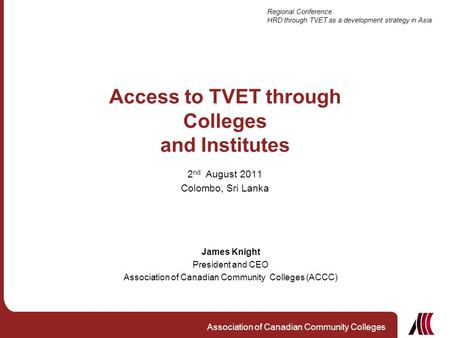 Regional Conference HRD through TVET as a development strategy in Asia Association of Canadian Community Colleges Access to TVET through Colleges and Institutes.