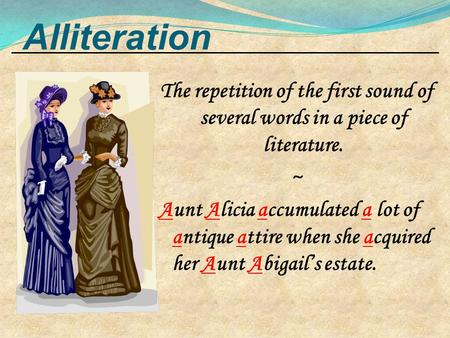 Alliteration The repetition of the first sound of several words in a piece of literature. ~ Aunt Alicia accumulated a lot of antique attire when she acquired.