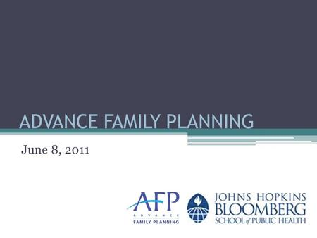 ADVANCE FAMILY PLANNING June 8, 2011. AFP Goal and Objectives Increased funding An improved policy environment Increased visibility for family planning.