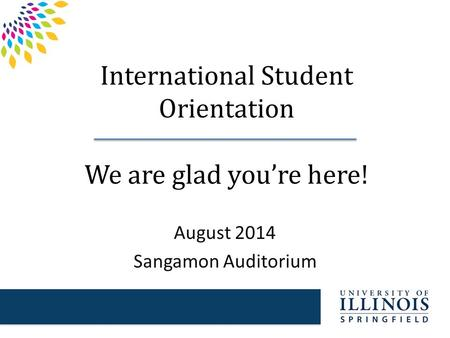 International Student Orientation We are glad you're here! August 2014 Sangamon Auditorium.