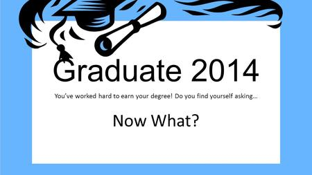 Graduate 2014 You've worked hard to earn your degree! Do you find yourself asking… Now What?