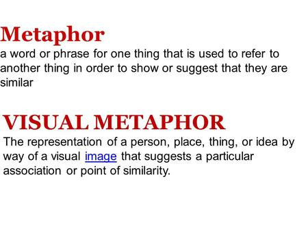 Metaphor a word or phrase for one thing that is used to refer to another thing in order to show or suggest that they are similar VISUAL METAPHOR The representation.