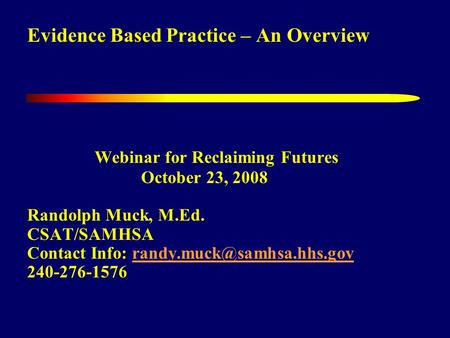 Evidence Based Practice – An Overview Webinar for Reclaiming Futures October 23, 2008 Randolph Muck, M.Ed. CSAT/SAMHSA Contact Info: