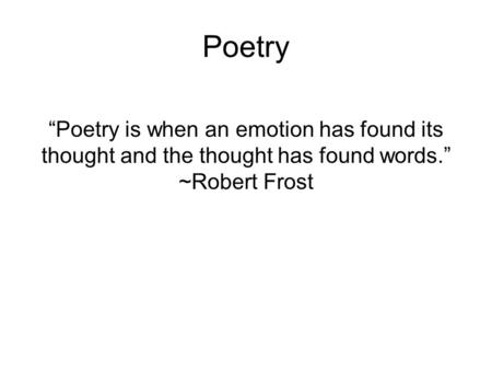 "Poetry ""Poetry is when an emotion has found its thought and the thought has found words."" ~Robert Frost."