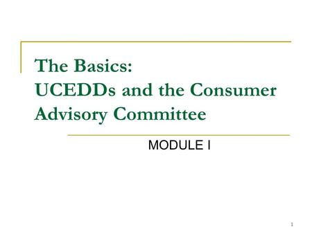 1 The Basics: UCEDDs and the Consumer Advisory Committee MODULE I.