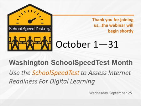 Washington SchoolSpeedTest Month Use the SchoolSpeedTest to Assess Internet Readiness For Digital Learning October 1―31 Thank you for joining us…the webinar.