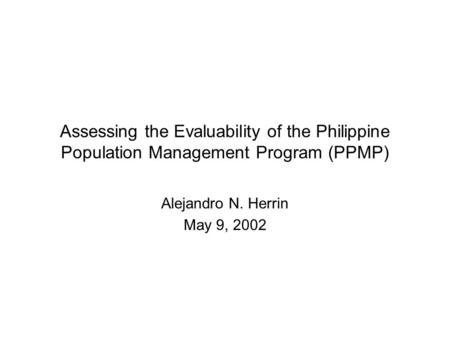 Assessing the Evaluability of the Philippine Population Management Program (PPMP) Alejandro N. Herrin May 9, 2002.