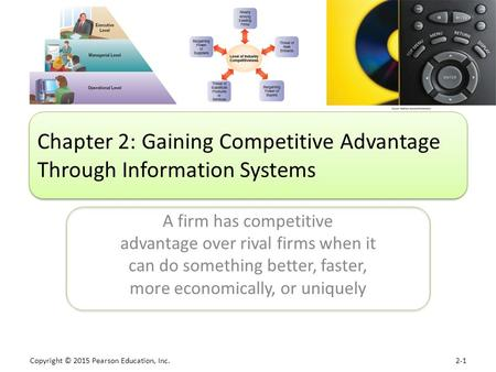 Copyright © 2015 Pearson Education, Inc. 2-1 A firm has competitive advantage over rival firms when it can do something better, faster, more economically,