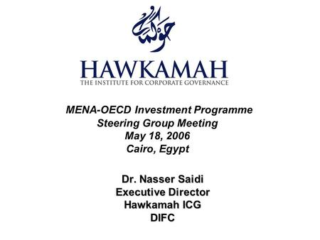 MENA-OECD Investment Programme Steering Group Meeting May 18, 2006 Cairo, Egypt Dr. Nasser Saidi Executive Director Hawkamah ICG DIFC.