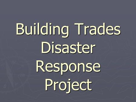 Building Trades Disaster Response Project. History of the Project ► After 9/11 concerned and intelligent citizens from Emergency Management and the Building.