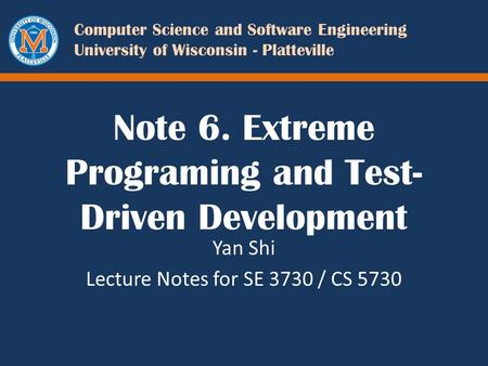 Computer Science and Software Engineering University of Wisconsin - Platteville Note 6. Extreme Programing and Test- Driven Development Yan Shi Lecture.