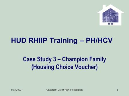 May 2003Chapter 9: Case Study 3-Champion1 HUD RHIIP Training – PH/HCV Case Study 3 – Champion Family (Housing Choice Voucher)