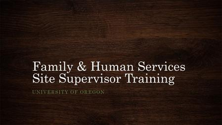 Family & Human Services Site Supervisor Training UNIVERSITY OF OREGON.