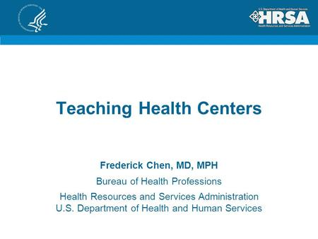 Teaching Health Centers Frederick Chen, MD, MPH Bureau of Health Professions Health Resources and Services Administration U.S. Department of Health and.