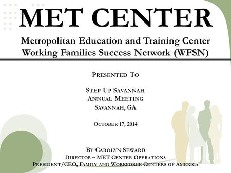 MET CENTER Metropolitan Education and Training Center Working Families Success Network (WFSN) P RESENTED T O S TEP U P S AVANNAH A NNUAL M EETING S AVANNAH,