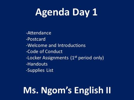 Agenda Day 1 Ms. Ngom's English II -Attendance -Postcard -Welcome and Introductions -Code of Conduct -Locker Assignments (1 st period only) -Handouts -Supplies.