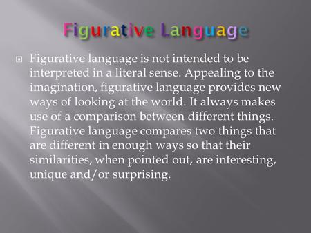  Figurative language is not intended to be interpreted in a literal sense. Appealing to the imagination, figurative language provides new ways of looking.