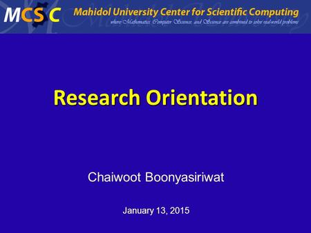 Research Orientation Chaiwoot Boonyasiriwat January 13, 2015 Mahidol University Center for Scientific Computing.