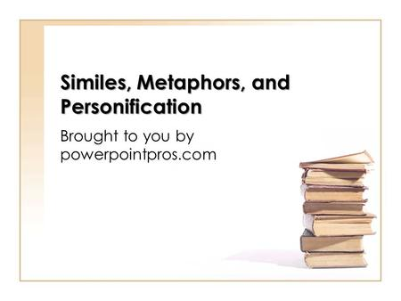Similes, Metaphors, and Personification Brought to you by powerpointpros.com.