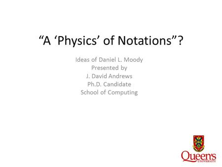"""A 'Physics' of Notations""? Ideas of Daniel L. Moody Presented by J. David Andrews Ph.D. Candidate School of Computing."