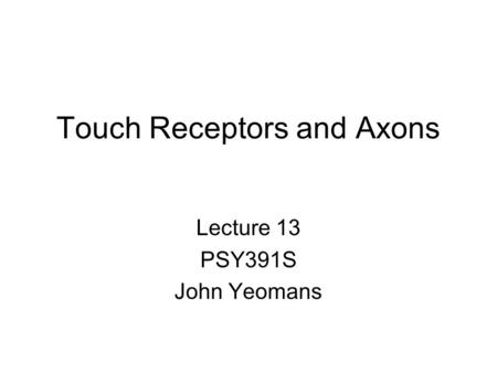 Touch Receptors and Axons Lecture 13 PSY391S John Yeomans.