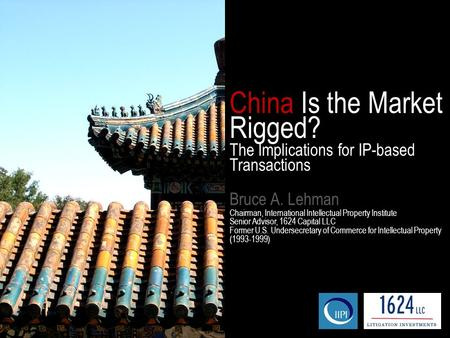 China Is the Market Rigged? The Implications for IP-based Transactions Bruce A. Lehman Chairman, International Intellectual Property Institute Senior Advisor,